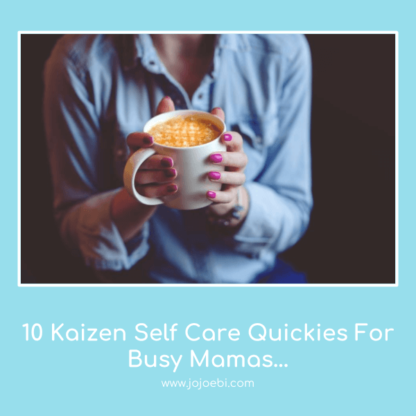 10 kaizen self care quickies for busy moms, stop feeling guilty and take some time to look after YOU | self care | moms | mama | kaizen for life |
